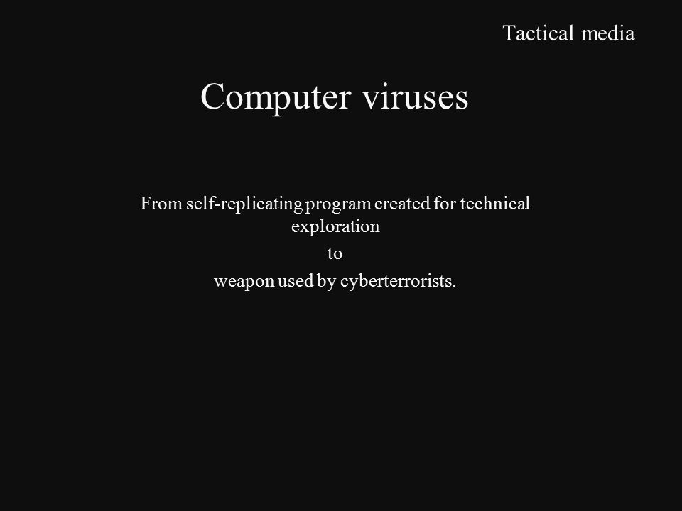 Tactical media From self-replicating program created for technical exploration to weapon used by cyberterrorists.