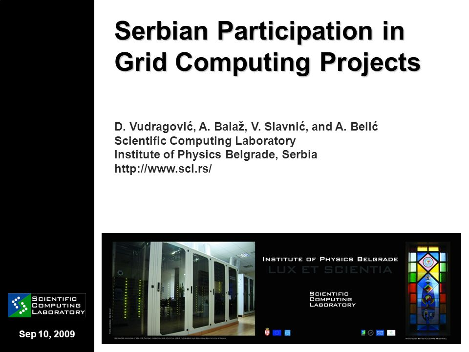 Sep 10, 2009 Grid projects relevant for Serbia – SEE- GRID [2/2] SEE-GRID infrastructure  About 35 sites across 15 countries  More than 2 000 CPU available  More than 400 terabytes of storage XXII International Symposium on Nuclear Electronics & Computing Bulgaria, Varna, 07-14 September, 2009