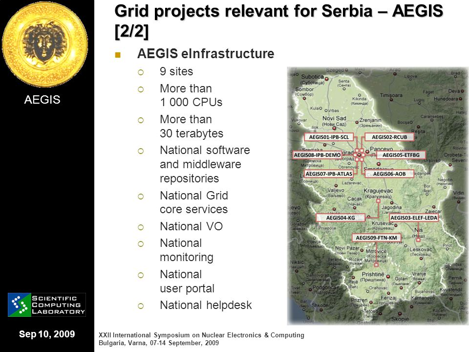 Sep 10, 2009 Grid projects relevant for Serbia – AEGIS [2/2] AEGIS eInfrastructure  9 sites  More than 1 000 CPUs  More than 30 terabytes  Nationa