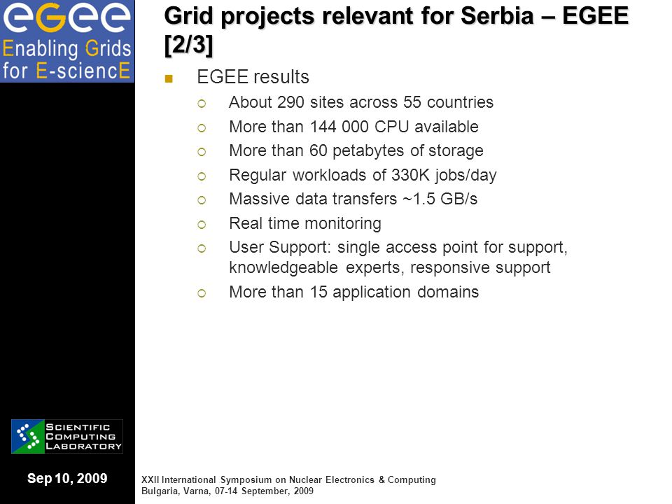 Sep 10, 2009 Conclusions [1/2] Serbia has long-standing strong participation in European Grid projects and has established a reliable and extensive national Grid eInfrastructure Serbian Grid eInfrastructure provides more than 1000 CPUs and 30 TB of data storage to all user communities through a distributed set of Grid sites hosted by major research institutes and universities Serbian Grid eInfrastructure is fully utilized by a number of scientific high-performance applications, developed Serbian researchers and adapted for optimal use on the Grid XXII International Symposium on Nuclear Electronics & Computing Bulgaria, Varna, 07-14 September, 2009