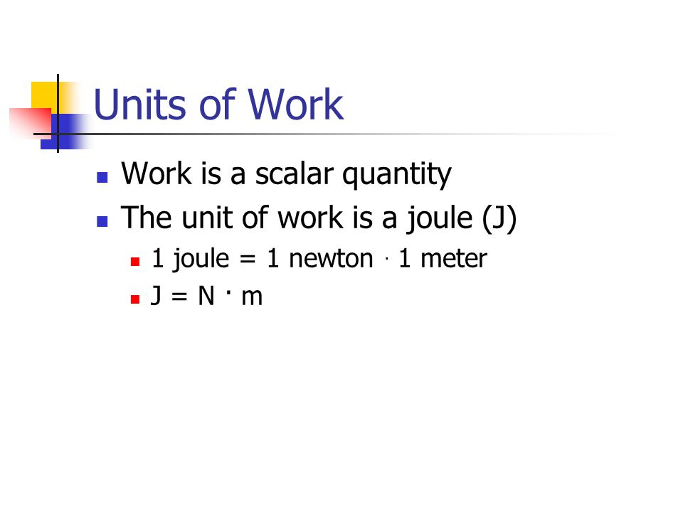 Units of Work Work is a scalar quantity The unit of work is a joule (J) 1 joule = 1 newton. 1 meter J = N · m