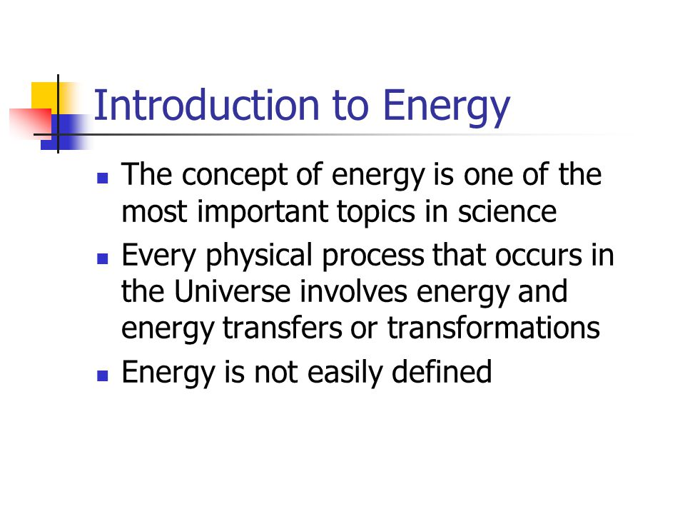 Introduction to Energy The concept of energy is one of the most important topics in science Every physical process that occurs in the Universe involve