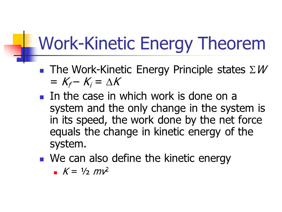 Work-Kinetic Energy Theorem The Work-Kinetic Energy Principle states  W = K f – K i =  K In the case in which work is done on a system and the only