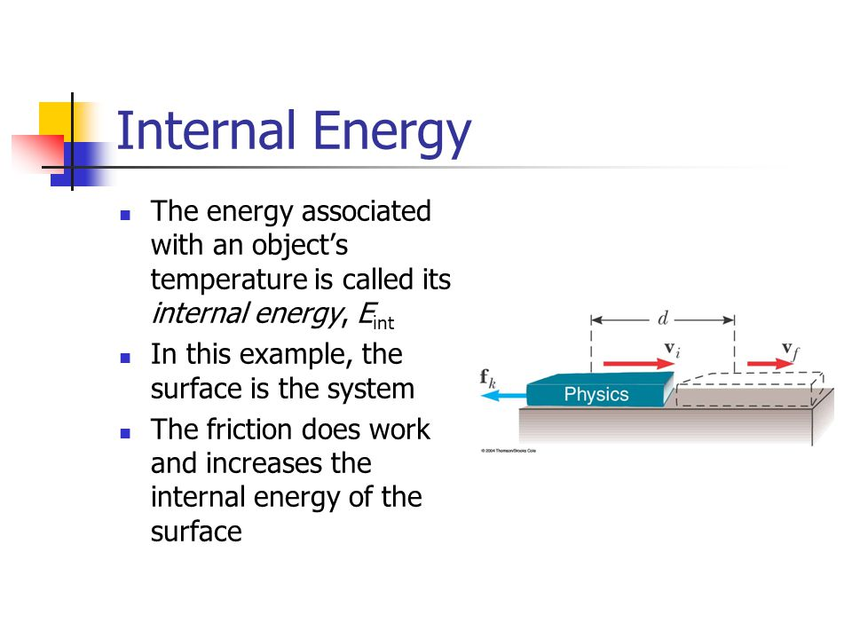 Internal Energy The energy associated with an object's temperature is called its internal energy, E int In this example, the surface is the system The