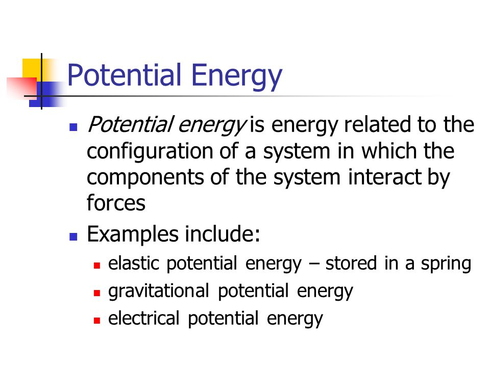 Potential Energy Potential energy is energy related to the configuration of a system in which the components of the system interact by forces Examples