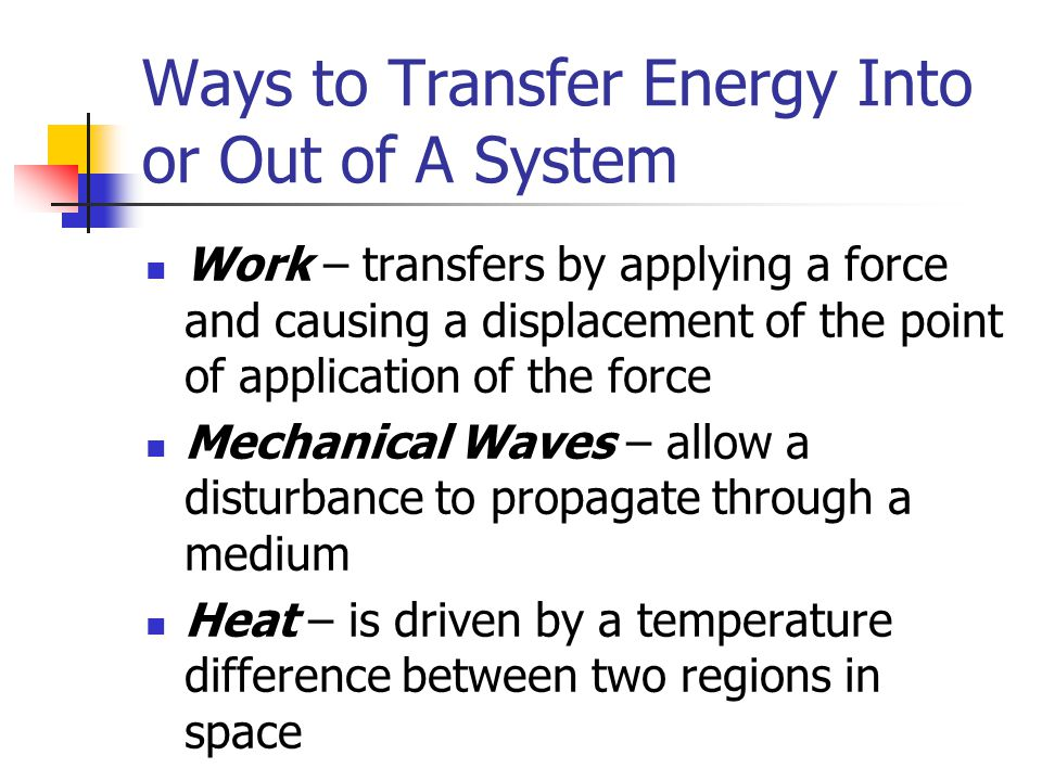 Ways to Transfer Energy Into or Out of A System Work – transfers by applying a force and causing a displacement of the point of application of the for