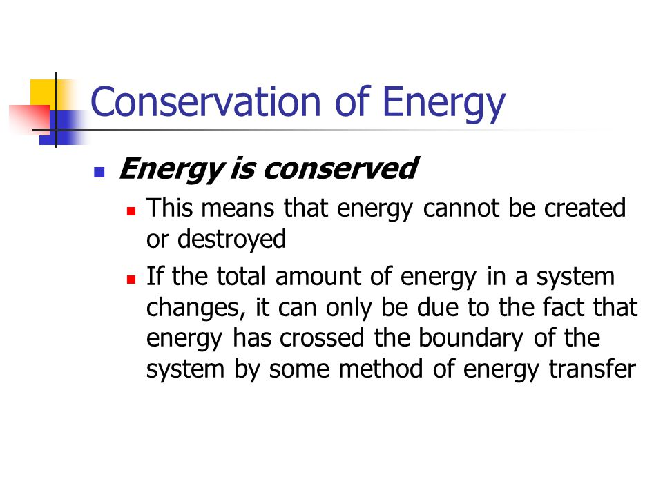 Conservation of Energy Energy is conserved This means that energy cannot be created or destroyed If the total amount of energy in a system changes, it
