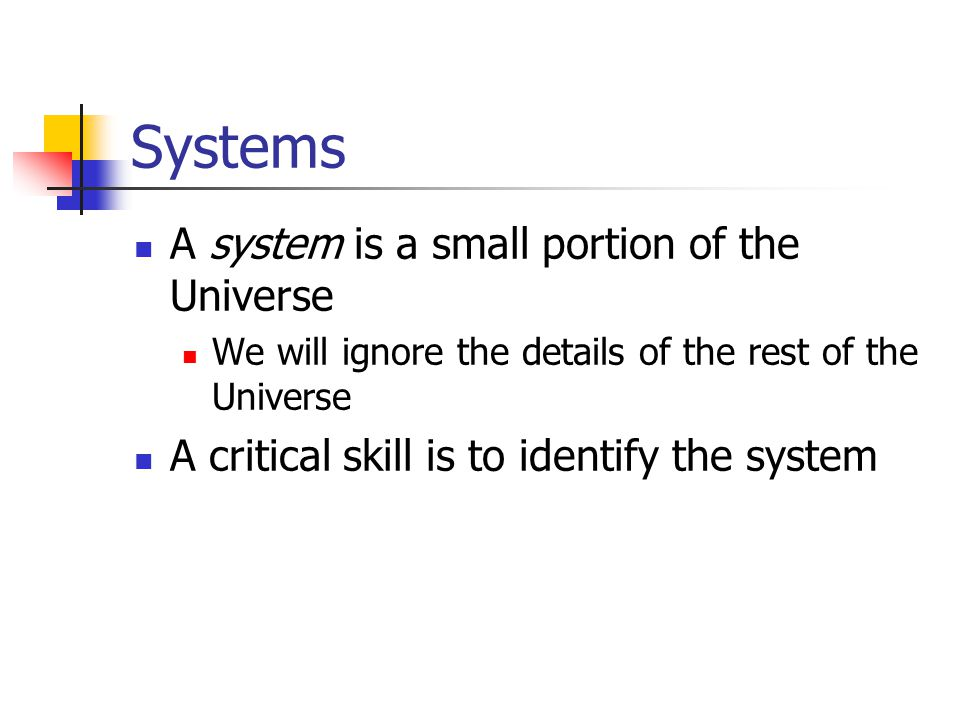 Systems A system is a small portion of the Universe We will ignore the details of the rest of the Universe A critical skill is to identify the system