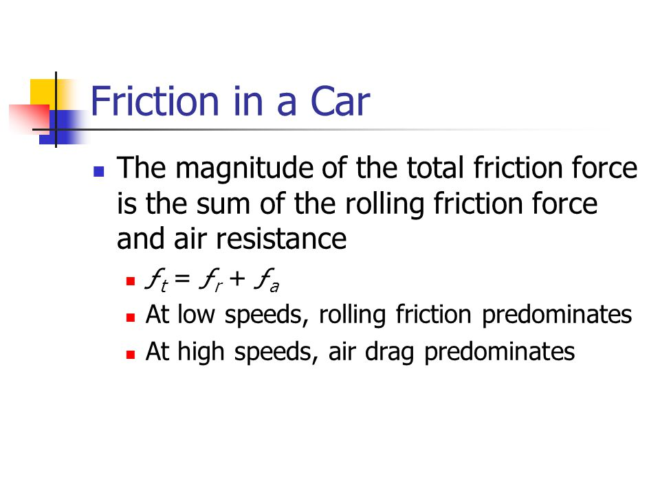 Friction in a Car The magnitude of the total friction force is the sum of the rolling friction force and air resistance ƒ t = ƒ r + ƒ a At low speeds,