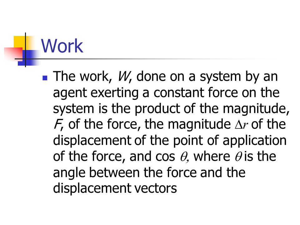 Work The work, W, done on a system by an agent exerting a constant force on the system is the product of the magnitude, F, of the force, the magnitude