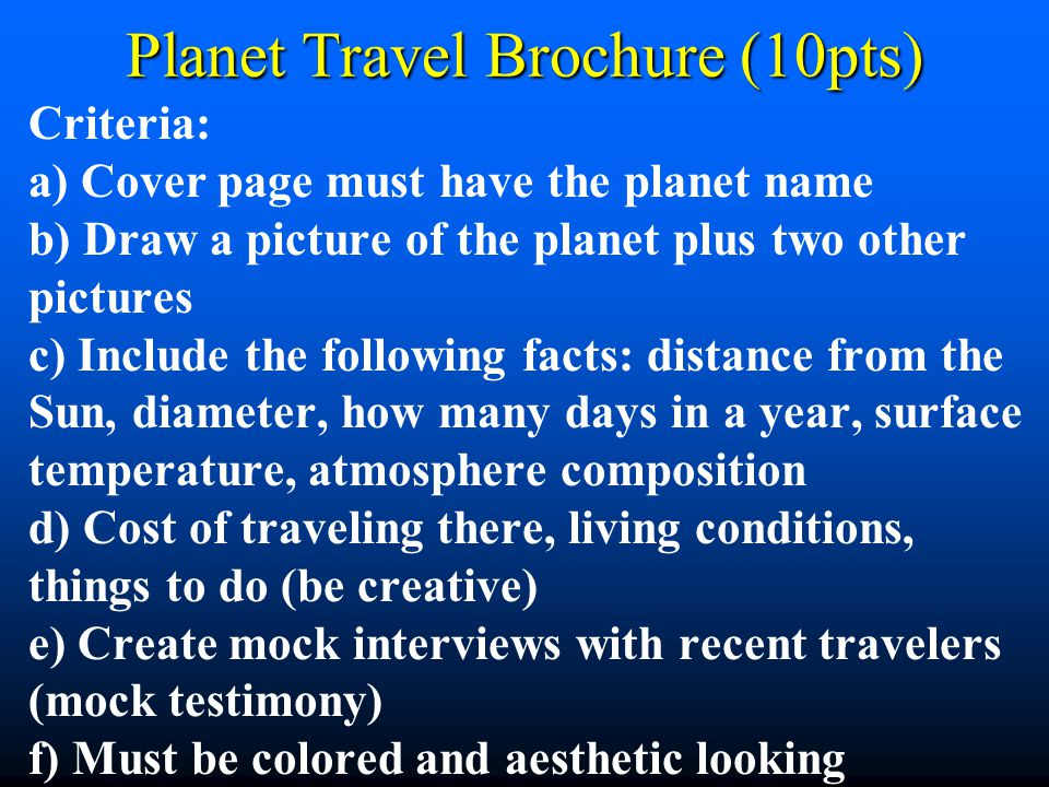Planet Travel Brochure (10pts) Criteria: a) Cover page must have the planet name b) Draw a picture of the planet plus two other pictures c) Include th