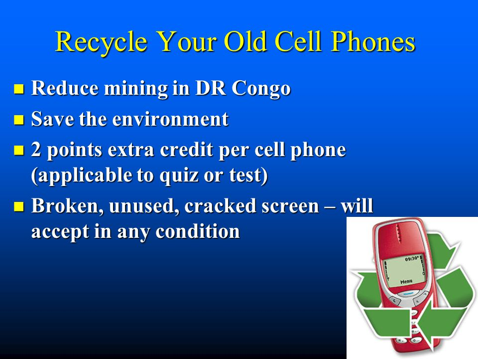 Recycle Your Old Cell Phones Reduce mining in DR Congo Reduce mining in DR Congo Save the environment Save the environment 2 points extra credit per c