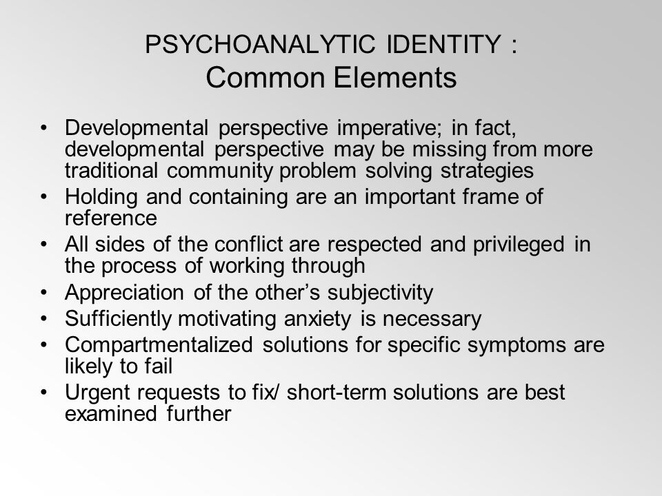 PSYCHOANALYTIC IDENTITY : Common Elements Developmental perspective imperative; in fact, developmental perspective may be missing from more traditional community problem solving strategies Holding and containing are an important frame of reference All sides of the conflict are respected and privileged in the process of working through Appreciation of the other's subjectivity Sufficiently motivating anxiety is necessary Compartmentalized solutions for specific symptoms are likely to fail Urgent requests to fix/ short-term solutions are best examined further