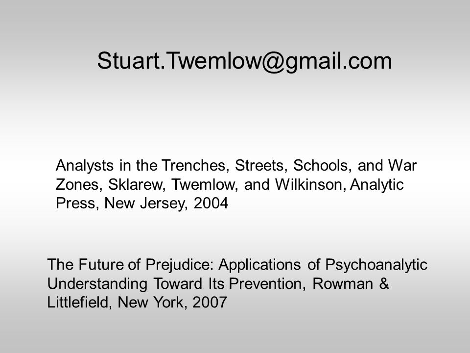 Stuart.Twemlow@gmail.com Analysts in the Trenches, Streets, Schools, and War Zones, Sklarew, Twemlow, and Wilkinson, Analytic Press, New Jersey, 2004 The Future of Prejudice: Applications of Psychoanalytic Understanding Toward Its Prevention, Rowman & Littlefield, New York, 2007
