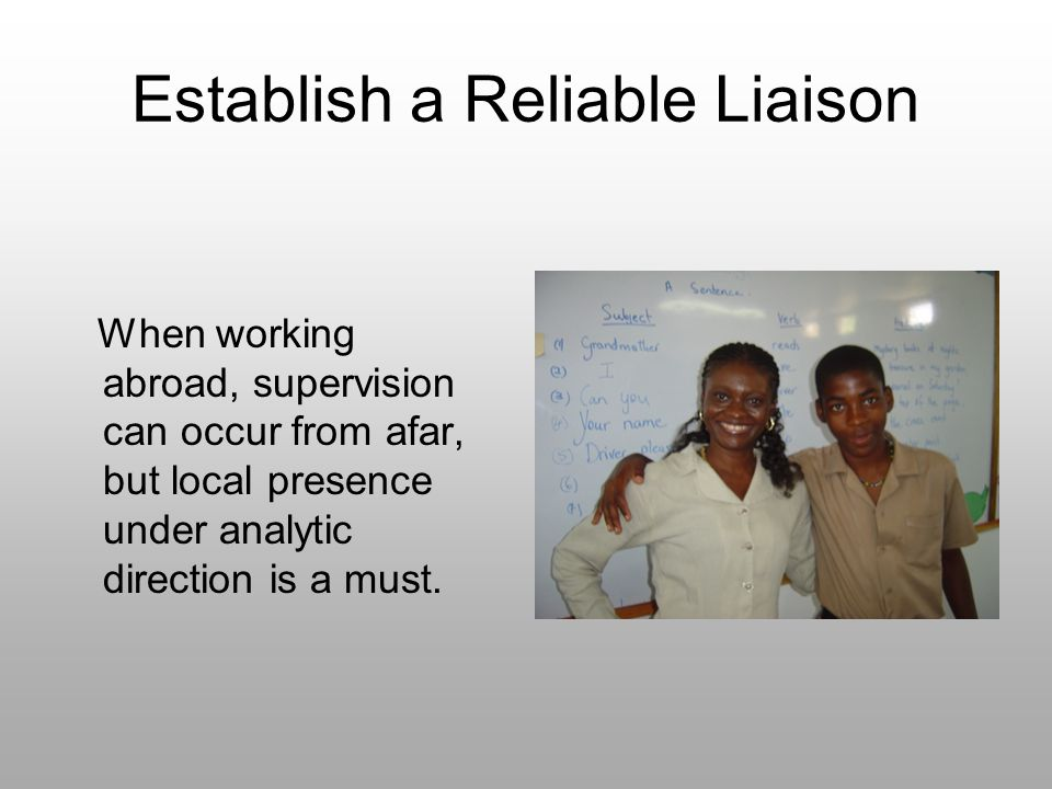 Establish a Reliable Liaison When working abroad, supervision can occur from afar, but local presence under analytic direction is a must.