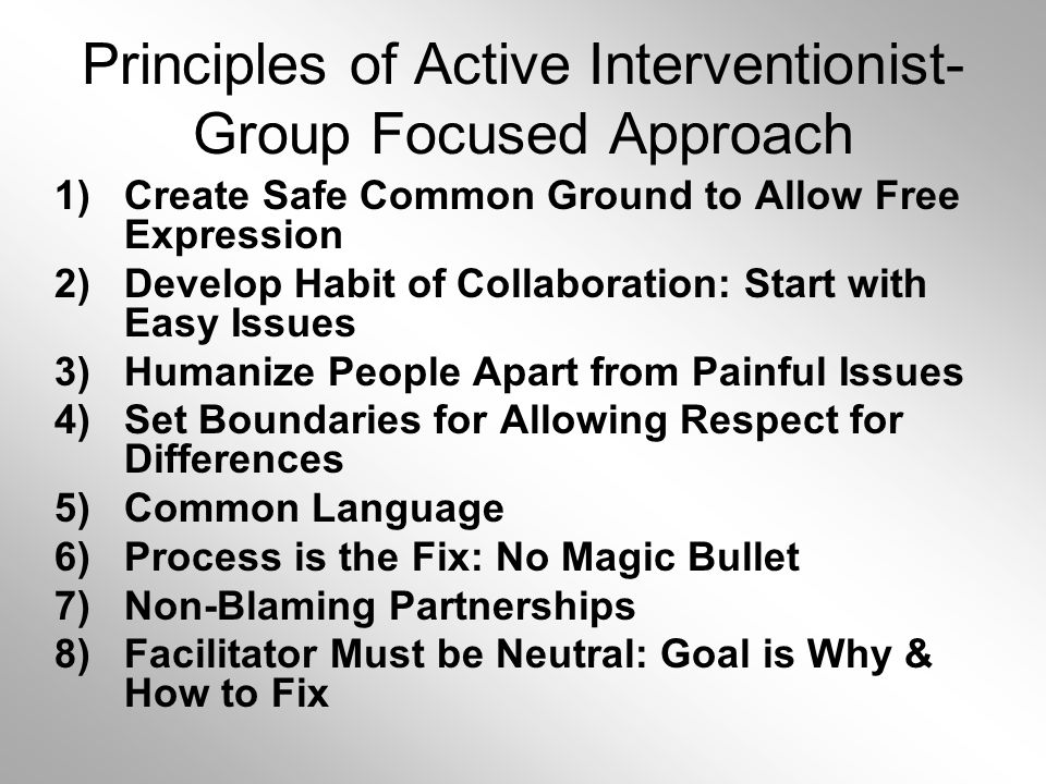 Principles of Active Interventionist- Group Focused Approach 1)Create Safe Common Ground to Allow Free Expression 2)Develop Habit of Collaboration: Start with Easy Issues 3)Humanize People Apart from Painful Issues 4)Set Boundaries for Allowing Respect for Differences 5)Common Language 6)Process is the Fix: No Magic Bullet 7)Non-Blaming Partnerships 8)Facilitator Must be Neutral: Goal is Why & How to Fix