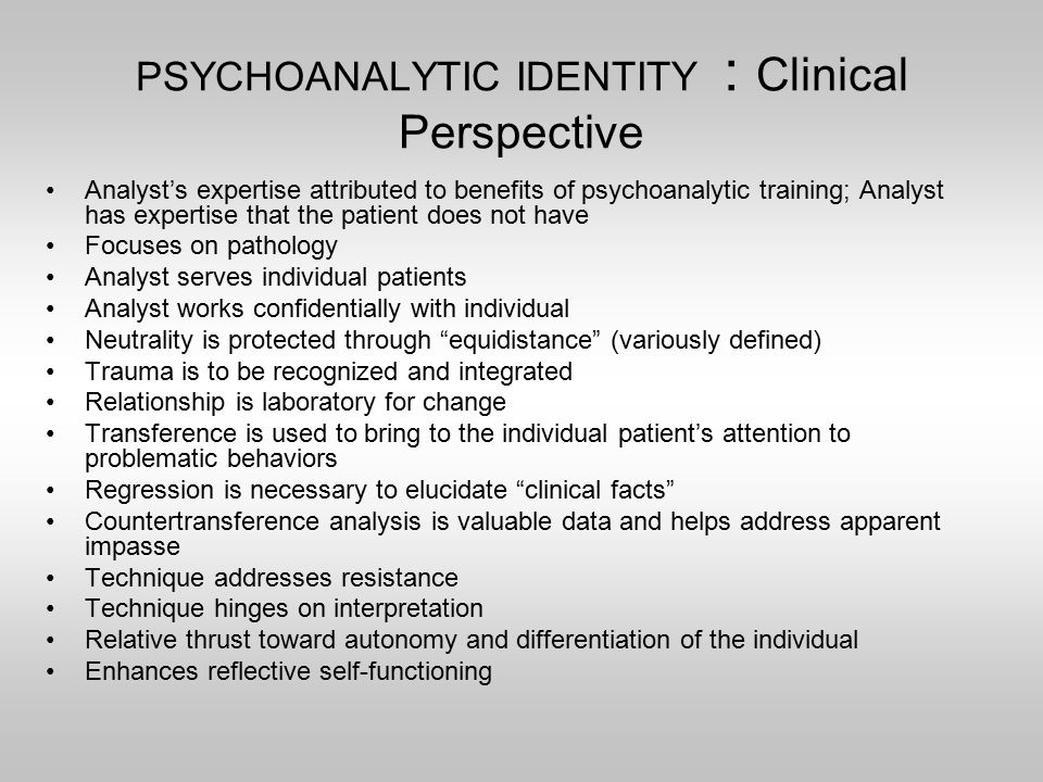 PSYCHOANALYTIC IDENTITY : Clinical Perspective Analyst's expertise attributed to benefits of psychoanalytic training; Analyst has expertise that the patient does not have Focuses on pathology Analyst serves individual patients Analyst works confidentially with individual Neutrality is protected through equidistance (variously defined) Trauma is to be recognized and integrated Relationship is laboratory for change Transference is used to bring to the individual patient's attention to problematic behaviors Regression is necessary to elucidate clinical facts Countertransference analysis is valuable data and helps address apparent impasse Technique addresses resistance Technique hinges on interpretation Relative thrust toward autonomy and differentiation of the individual Enhances reflective self-functioning
