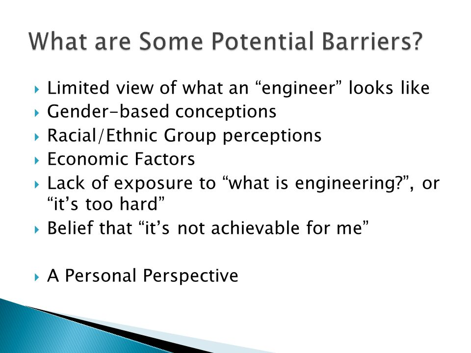  Limited view of what an engineer looks like  Gender-based conceptions  Racial/Ethnic Group perceptions  Economic Factors  Lack of exposure to what is engineering , or it's too hard  Belief that it's not achievable for me  A Personal Perspective