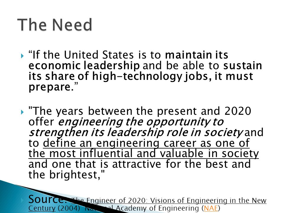  If the United States is to maintain its economic leadership and be able to sustain its share of high-technology jobs, it must prepare.  The years between the present and 2020 offer engineering the opportunity to strengthen its leadership role in society and to define an engineering career as one of the most influential and valuable in society and one that is attractive for the best and the brightest,  Source: The Engineer of 2020: Visions of Engineering in the New Century (2004) National Academy of Engineering (NAE)NAE