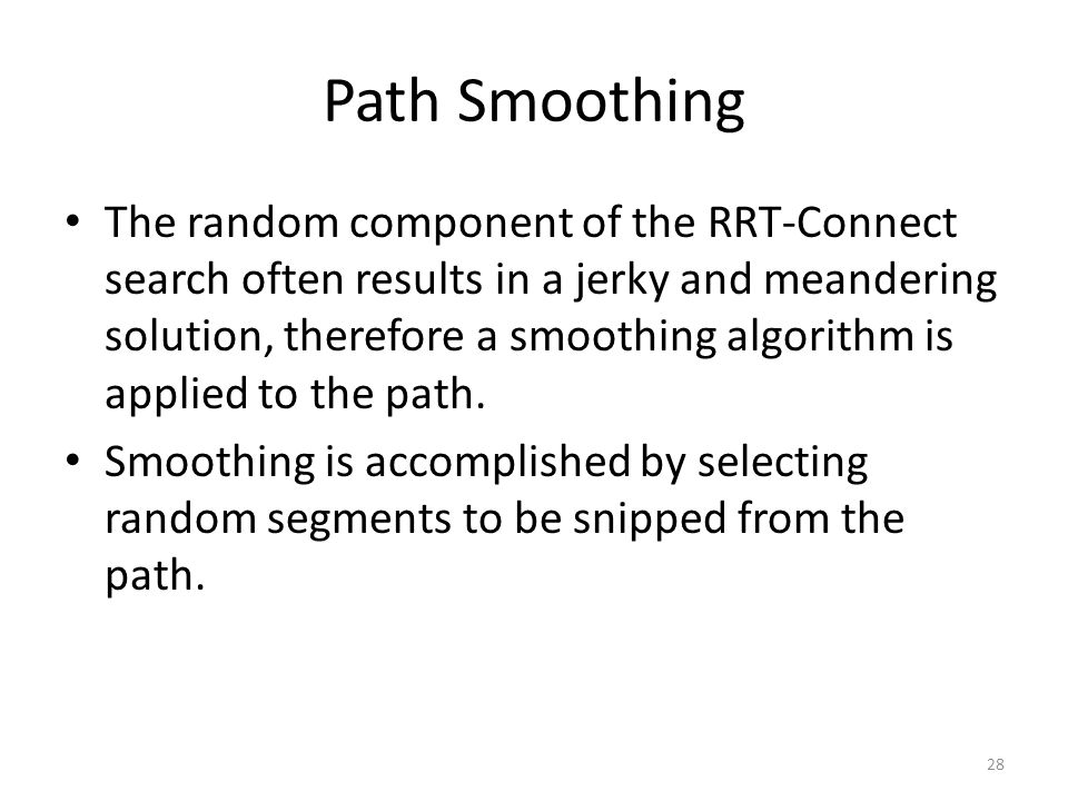 Path Smoothing The random component of the RRT-Connect search often results in a jerky and meandering solution, therefore a smoothing algorithm is applied to the path.