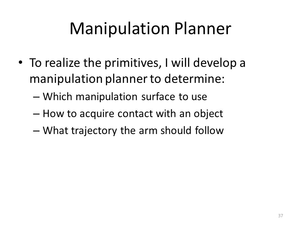 Manipulation Planner To realize the primitives, I will develop a manipulation planner to determine: – Which manipulation surface to use – How to acquire contact with an object – What trajectory the arm should follow 37
