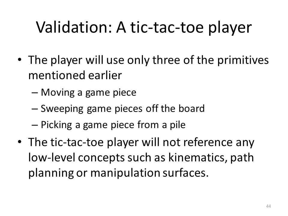 Validation: A tic-tac-toe player The player will use only three of the primitives mentioned earlier – Moving a game piece – Sweeping game pieces off the board – Picking a game piece from a pile The tic-tac-toe player will not reference any low-level concepts such as kinematics, path planning or manipulation surfaces.