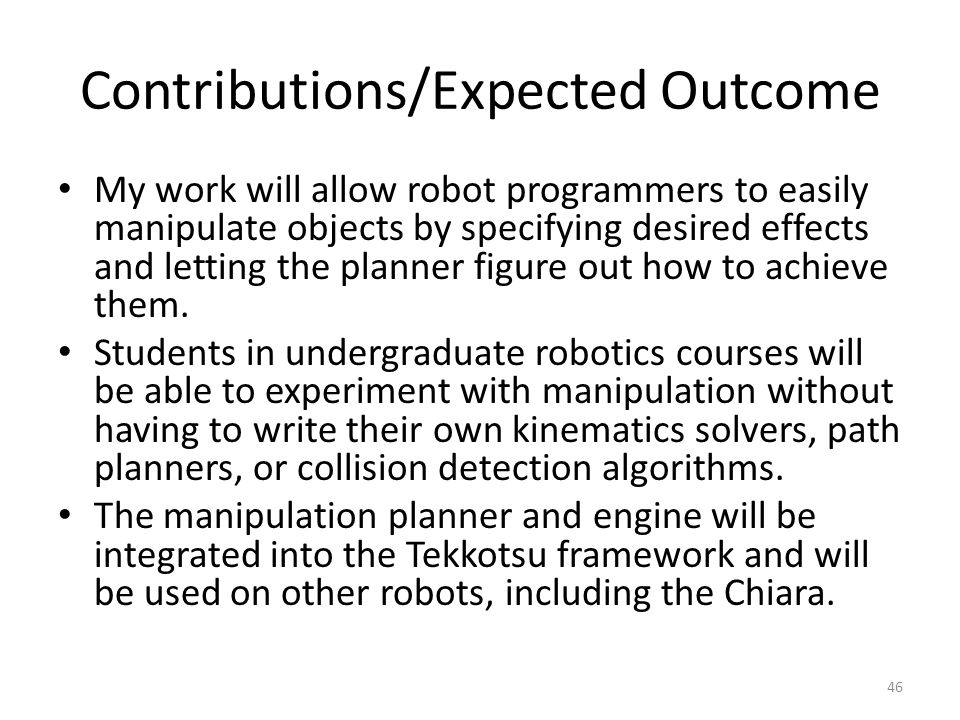 Contributions/Expected Outcome My work will allow robot programmers to easily manipulate objects by specifying desired effects and letting the planner figure out how to achieve them.