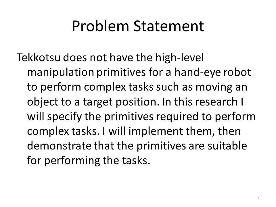 Problem Statement Tekkotsu does not have the high-level manipulation primitives for a hand-eye robot to perform complex tasks such as moving an object to a target position.