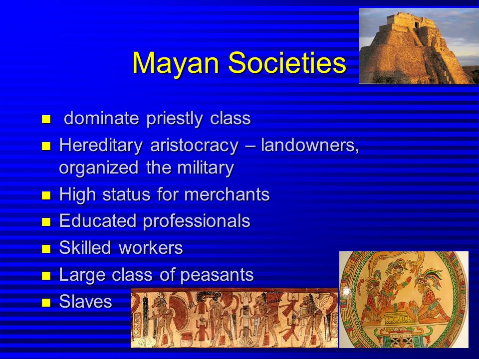 Mayan Societies n dominate priestly class n Hereditary aristocracy – landowners, organized the military n High status for merchants n Educated professionals n Skilled workers n Large class of peasants n Slaves