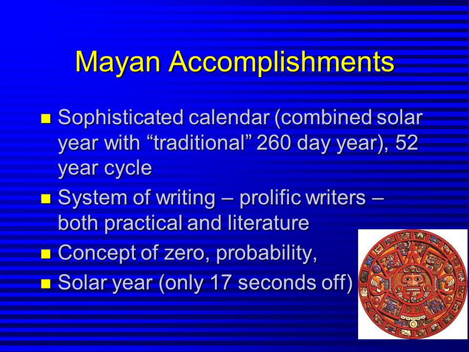 Mayan Accomplishments n Sophisticated calendar (combined solar year with traditional 260 day year), 52 year cycle n System of writing – prolific writers – both practical and literature n Concept of zero, probability, n Solar year (only 17 seconds off)