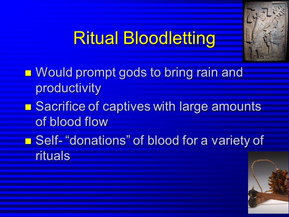 Ritual Bloodletting n Would prompt gods to bring rain and productivity n Sacrifice of captives with large amounts of blood flow n Self- donations of blood for a variety of rituals