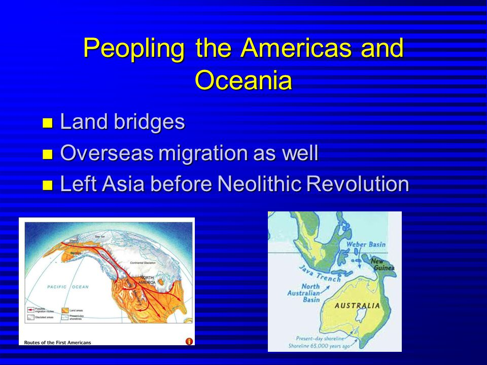 Peopling the Americas and Oceania n Land bridges n Overseas migration as well n Left Asia before Neolithic Revolution