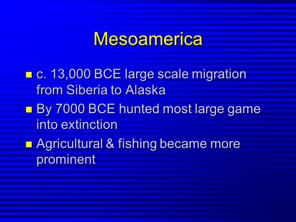 Mesoamerica n c. 13,000 BCE large scale migration from Siberia to Alaska n By 7000 BCE hunted most large game into extinction n Agricultural & fishing