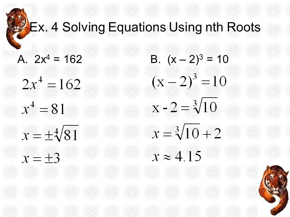 Ex. 4 Solving Equations Using nth Roots A. 2x 4 = 162B. (x – 2) 3 = 10