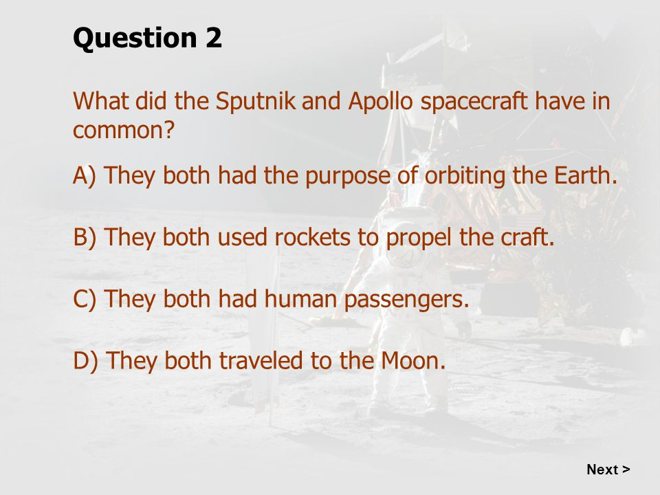 What did the Sputnik and Apollo spacecraft have in common? Question 2 A) They both had the purpose of orbiting the Earth. B) They both used rockets to