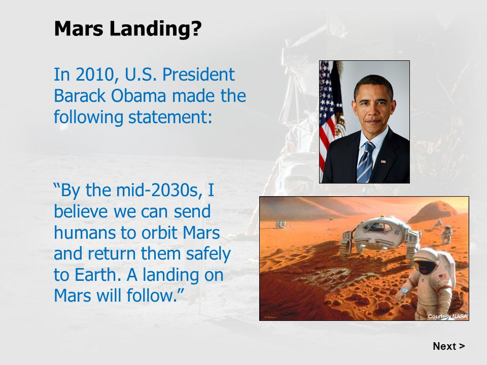 "Mars Landing? Next > In 2010, U.S. President Barack Obama made the following statement: ""By the mid-2030s, I believe we can send humans to orbit Mars"