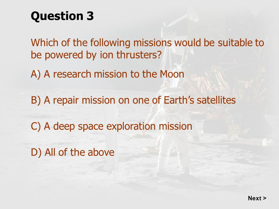 Which of the following missions would be suitable to be powered by ion thrusters? Question 3 A) A research mission to the Moon B) A repair mission on
