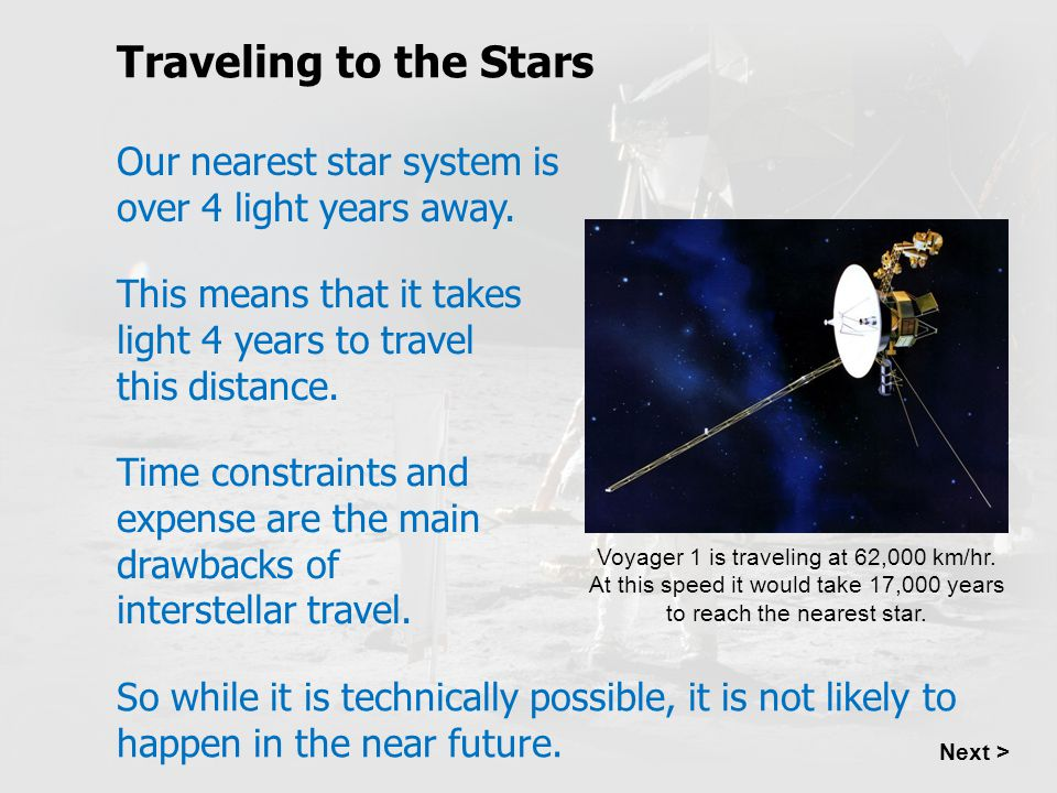 Traveling to the Stars Next > Our nearest star system is over 4 light years away. This means that it takes light 4 years to travel this distance. Time