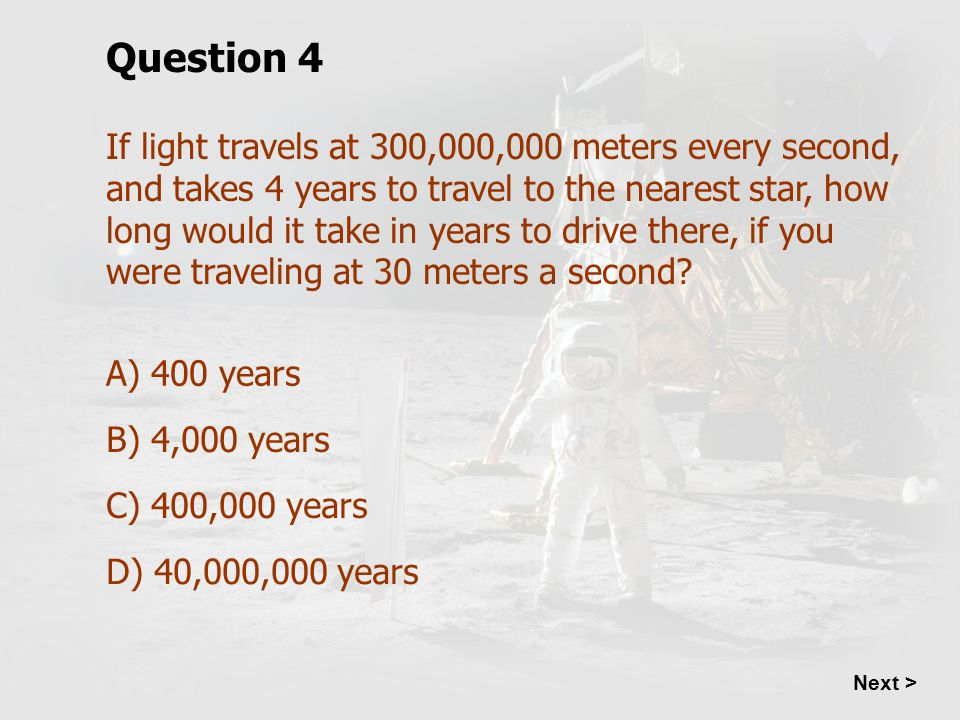 Question 4 If light travels at 300,000,000 meters every second, and takes 4 years to travel to the nearest star, how long would it take in years to dr