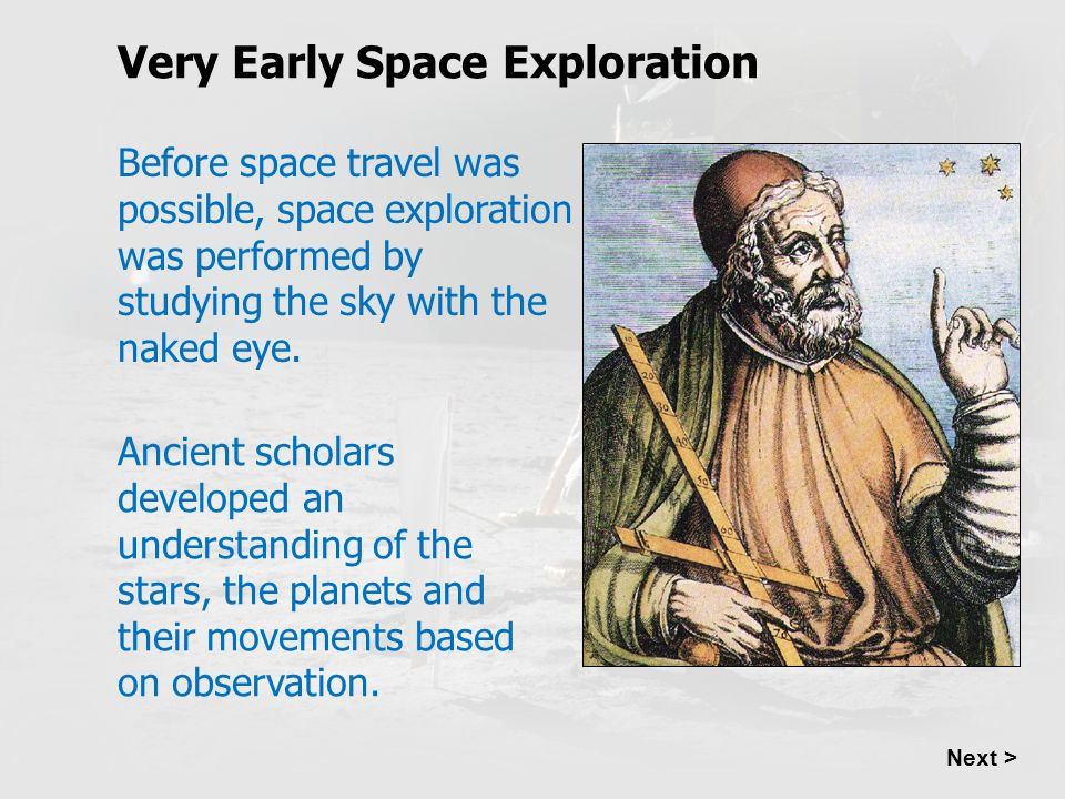 Very Early Space Exploration Next > Before space travel was possible, space exploration was performed by studying the sky with the naked eye. Ancient