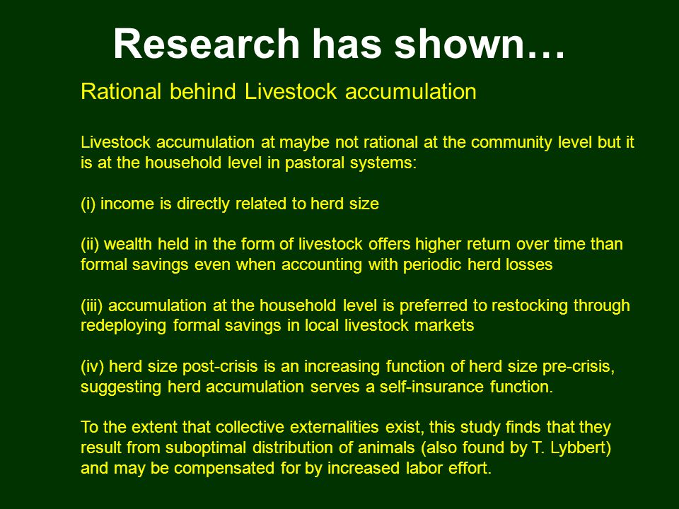Research has shown… Rational behind Livestock accumulation Livestock accumulation at maybe not rational at the community level but it is at the household level in pastoral systems: (i) income is directly related to herd size (ii) wealth held in the form of livestock offers higher return over time than formal savings even when accounting with periodic herd losses (iii) accumulation at the household level is preferred to restocking through redeploying formal savings in local livestock markets (iv) herd size post-crisis is an increasing function of herd size pre-crisis, suggesting herd accumulation serves a self-insurance function.