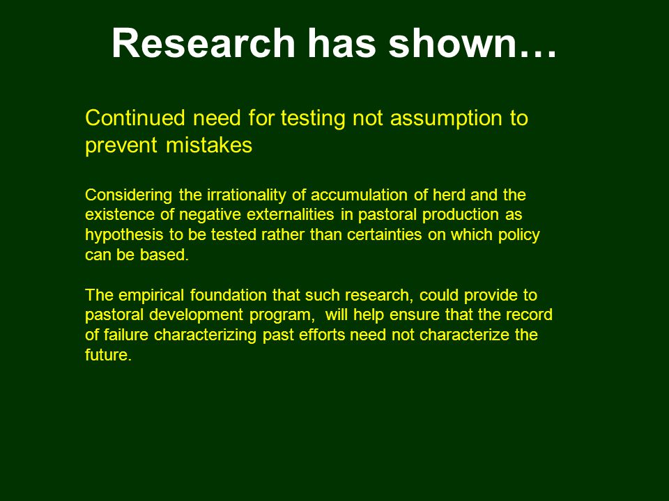 Research has shown… Continued need for testing not assumption to prevent mistakes Considering the irrationality of accumulation of herd and the existence of negative externalities in pastoral production as hypothesis to be tested rather than certainties on which policy can be based.