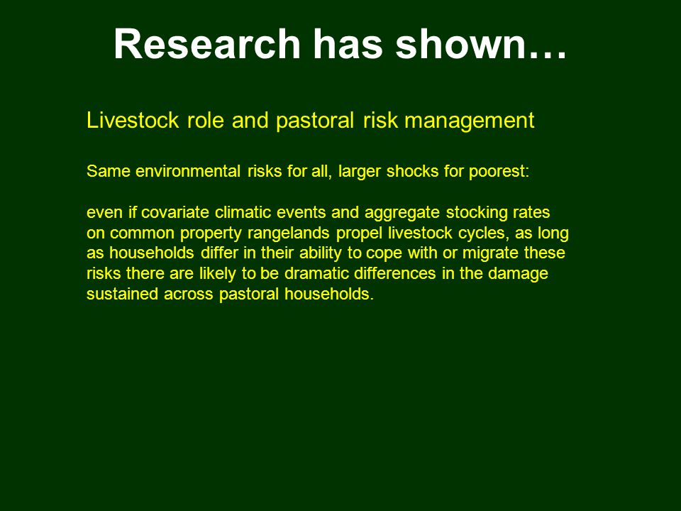 Research has shown… Livestock role and pastoral risk management Same environmental risks for all, larger shocks for poorest: even if covariate climatic events and aggregate stocking rates on common property rangelands propel livestock cycles, as long as households differ in their ability to cope with or migrate these risks there are likely to be dramatic differences in the damage sustained across pastoral households.