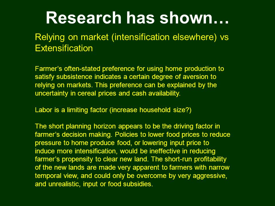 Research has shown… Relying on market (intensification elsewhere) vs Extensification Farmer's often-stated preference for using home production to satisfy subsistence indicates a certain degree of aversion to relying on markets.