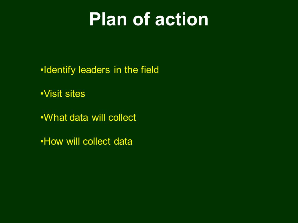 Plan of action Identify leaders in the field Visit sites What data will collect How will collect data