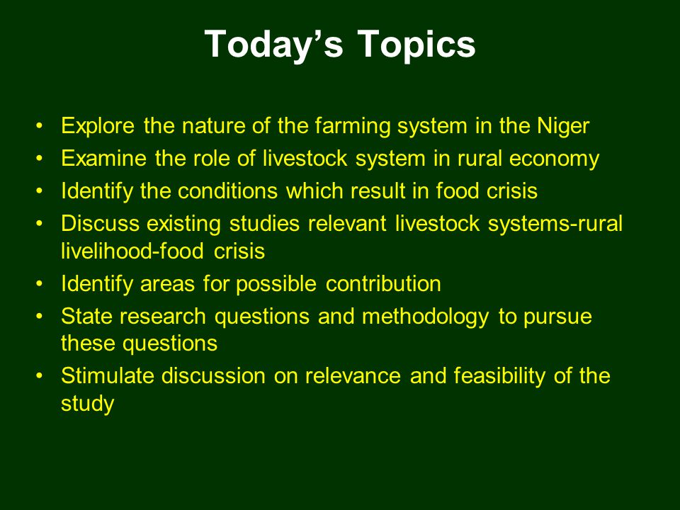 Today's Topics Explore the nature of the farming system in the Niger Examine the role of livestock system in rural economy Identify the conditions which result in food crisis Discuss existing studies relevant livestock systems-rural livelihood-food crisis Identify areas for possible contribution State research questions and methodology to pursue these questions Stimulate discussion on relevance and feasibility of the study