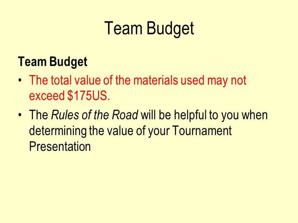 Team Budget The total value of the materials used may not exceed $175US.