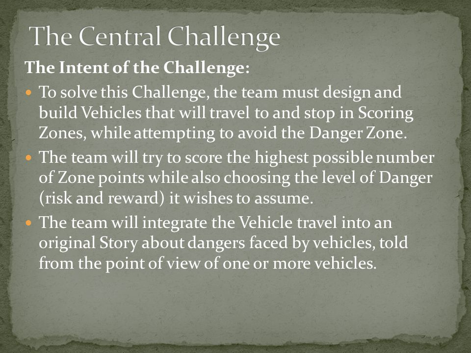 The Intent of the Challenge: To solve this Challenge, the team must design and build Vehicles that will travel to and stop in Scoring Zones, while attempting to avoid the Danger Zone.