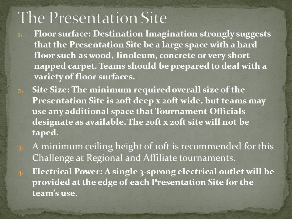 1. Floor surface: Destination Imagination strongly suggests that the Presentation Site be a large space with a hard floor such as wood, linoleum, conc