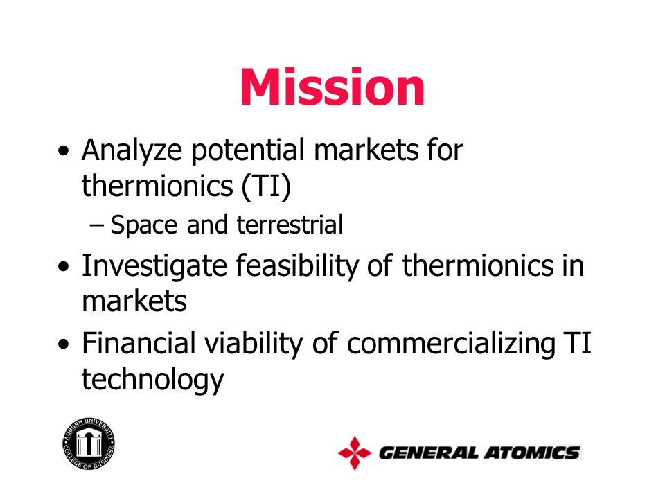 Mission Analyze potential markets for thermionics (TI) –Space and terrestrial Investigate feasibility of thermionics in markets Financial viability of commercializing TI technology